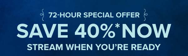 72-hour special - save 40% now, stream when you're ready